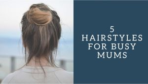 Easy Hairstyles for Mums 5 Easy Hairstyles for Busy Mums Super Busy Mum